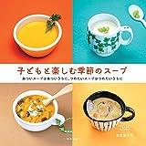 子どもと楽しむ季節のスープ―あついスープはあついうちに、つめたいスープはつめたいうちに