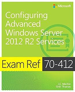 Exam Ref 70-412 Configuring Advanced Windows Server 2012 R2 Services (MCSA) by [Mackin, J.C., Thomas, Orin]