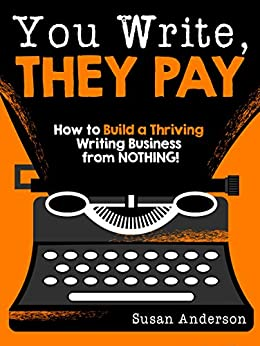 You Write, They Pay: How to Build a Thriving Writing Business from NOTHING! by [Anderson, Susan]