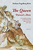 The Queen Danced Alone: Court Ballet in Sweden During the Reign of Queen Christina 1638-1654 (Epitome Musical)