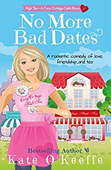 No More Bad Dates (High Tea Book 1): A romantic comedy of love, friendship... and tea (Cozy Cottage Café 5) by [O'Keeffe, Kate]