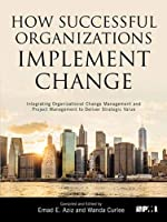 How Successful Organizations Implement Change: Integrating Organizational Change Management and Project Management to Deliver Strategic Value (Project Management Institute)