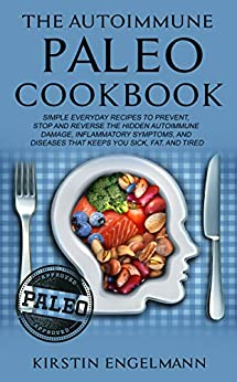 THE AUTOIMMUNE PALEO COOKBOOK: SIMPLE EVERYDAY RECIPES TO PREVENT, STOP AND REVERSE THE HIDDEN AUTOIMMUNE DAMAGE, INFLAMMATORY SYMPTOMS, AND DISEASES THAT KEEPS YOU SICK, FAT, AND TIRED by [ENGELMANN, KIRSTIN ]