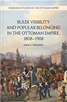 Ruler Visibility and Popular Belonging in the Ottoman Empire, 1808-1908 (Edinburgh Studies on the Ottoman Empire)