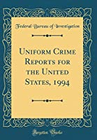 Uniform Crime Reports for the United States, 1994 (Classic Reprint)