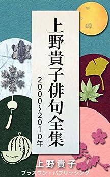 [上野貴子]の上野貴子俳句全集2000~2010年