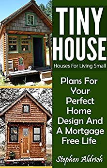 [Aldrich, Stephen]のTiny House: Houses For Living Small: Plans For Your Perfect Home Design And A Mortgage Free Life (Tiny Homes, Tiny House Plans, Sustainable Living, Tiny House Living) (English Edition)