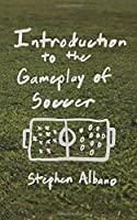 Introduction to the Gameplay of Soccer: Soccer basics, theory, and reasoning for coaches, players, and students of the game who have a couple years of experience