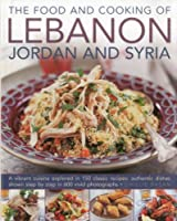 The Food and Cooking of Lebanon, Jordan and Syria: A Vibrant Cuisine Explored in 150 Classic Recipes: Authentic Dishes Shown Step by Step in 600 Vivid Photographs