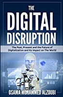 The Digital Disruption: The Past, Present, and Future Of Digitalization and Its Impact on The World We Live In