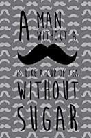 A Man Without A Is Like A Cup Of Tea Without Sugar: Blank Lined Notebook ( Mustache )  (Grey)