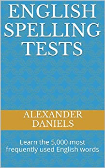 English Spelling Tests: Learn the 5,000 most frequently used English words by [Daniels, Alexander]