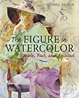 The Figure in Watercolor: Simple, Fast, and Focused (Simple Fast & Focused)