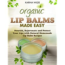 Organic Lip Balms Made Easy: Nourish, Rejuvenate and Protect Your Lips with Natural Homemade Lip Balm Recipes