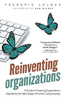 Reinventing Organizations: A Guide to Creating Organizations Inspired by the Next Stage of Human Consciousness by [Laloux, Frédéric]