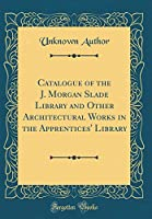 Catalogue of the J. Morgan Slade Library and Other Architectural Works in the Apprentices' Library (Classic Reprint)