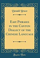 Easy Phrases in the Canton Dialect of the Chinese Language (Classic Reprint)