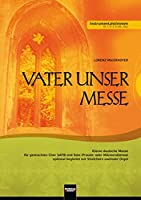 Vater unser Messe. SATB. Instrumentralstimmen: Kleine deutsche Messe fuer gemischten Chor SATB und Solo (Frauen- oder Maennerstimme) optional begleitet mit Streichern und/oder Orgel