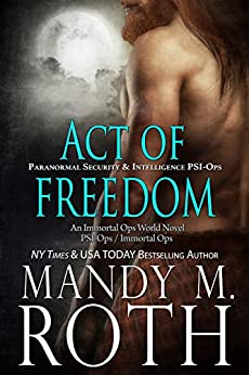 Act of Freedom: Paranormal Security and Intelligence an Immortal Ops World Novel (PSI-Ops / Immortal Ops Book 8) by [Roth, Mandy M.]