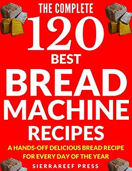 BREAD MACHINE COOKBOOK: 120 Most Delicious Bread Machine Recipes (bread, bread bible, bread makers, breakfast, bread machine cookbook, bread baking, bread making, healthy, healthy recipes) by [Press, SierraReef]
