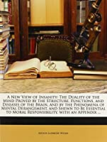 A New View of Insanity: The Duality of the Mind Proved by the Structure Functions and Diseases of the Brain and by the Phenomena of Mental to Moral Responsibility. with an Appendix [並行輸入品]