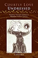 Courtly Love Undressed: Reading Through Clothes in Medieval French Culture (The Middle Ages Series)
