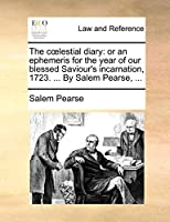 The Coelestial Diary: Or an Ephemeris for the Year of Our Blessed Saviour's Incarnation, 1723. ... by Salem Pearse, ...