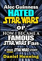 Alec Guinness Hated Star Wars or How I Became a Famous Star Wars Fan: A True Star Wars story