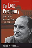 The Long Presidency: France In The Mitterrand Years, 1981-1995
