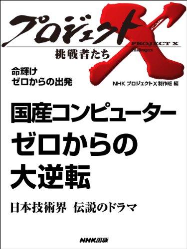 「国産コンピューター ゼロからの大逆転」〜日本技術界 伝説のドラマ —命輝け ゼロからの出発 プロジェクトX〜挑戦者たち〜