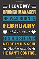 I Love My Branch Manager  He Was Born In February With His Heart On His Sleeve A Fire In His Soul And A Mouth He Can't Control: Branch Manager Birthday Journal, Best Gift for Man and Women