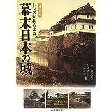 レンズが撮らえた幕末日本の城―永久保存版