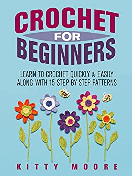 Crochet For Beginners (2nd Edition): Learn To Crochet Quickly & Easily Along With 15 Step-By-Step Patterns by [Moore, Kitty]