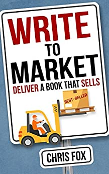 Write to Market: Deliver a Book that Sells (Write Faster, Write Smarter 3) by [Fox, Chris]