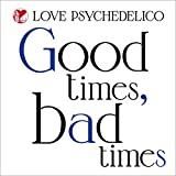 Good Times, Bad Times-LOVE PSYCHEDELICO