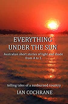 Everything under the Sun: Australian short stories of light and shade from A to Z by [Cochrane, Ian]