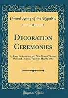 Decoration Ceremonies: At Lone Fir Cemetery and New Market Theater, Portland, Oregon, Tuesday, May 30, 1882 (Classic Reprint)