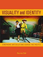 Visuality and Identity: Sinophone Articulations Across the Pacific (Asia Pacific Modern)