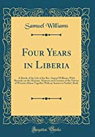 Four Years in Liberia: A Sketch of the Life of the Rev. Samuel Williams; With Remarks on the Missions, Manners and Customs of the Natives of Western Africa; Together with an Answer to Nesbit's Book (Classic Reprint)