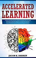 Accelerated Learning: A Unique And Revolutionary Guide To Improve Your Learning Techniques, Sharp Your Memory, Increase Your Reading Speed And Save A Lot Of Time (21^st Century Edition)