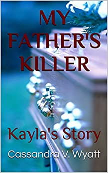 MY FATHER'S KILLER: Kayla's Story by [Wyatt, Cassandra V.]