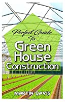 Perfect Guide To Green House Construction: Detailed Analysis of All you need to know about greenhouse building and housekeeping