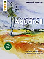 Das gelungene Aquarell: Endlich das richtige Wissen fuer beeindruckende Apuarelle