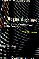 Rogue Archives: Digital Cultural Memory and Media Fandom (The MIT Press)