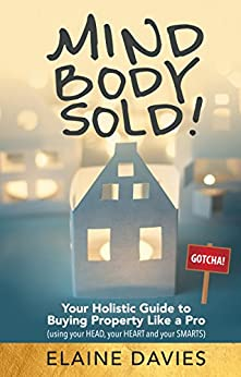 Mind, Body, Sold!: Your Holistic Guide to Buying Property Like a Pro - Using Your HEAD Your HEART and YOUR SMARTS by [Davies, Elaine]