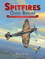 Spitfires over Berlin: Desperation and Devastation During WW2's Final Months
