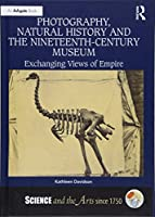 Photography, Natural History and the Nineteenth-Century Museum: Exchanging Views of Empire (Science and the Arts since 1750)