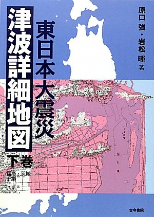 東日本大震災津波詳細地図〈下巻〉福島・茨城・千葉の詳細を見る