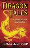 Dragon Tales: A Collection of Short Stories About Everything from Dreams to Dragonflies