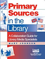 Primary Sources in the Library: A Collaboration Guide for Library Media Specialists (Managing the 21st Century Library Media Center)
